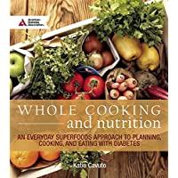Whole Cooking and Nutrition: An Everyday Superfoods Approach to Planning, Cooking, and Eating with Diabetes