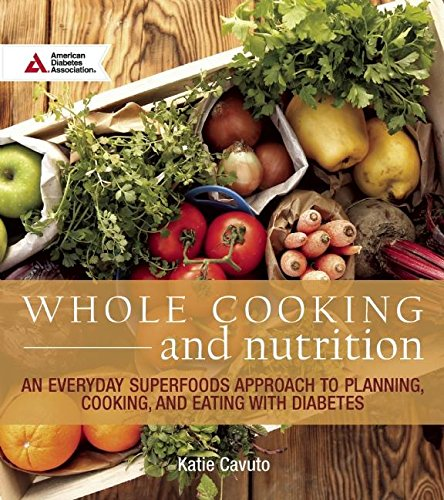 Whole Cooking and Nutrition: An Everyday Superfoods Approach to Planning, Cooking, and Eating with Diabetes by Katie Cavuto