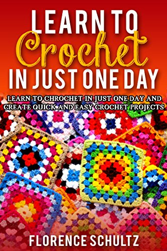 Learn to Crochet in Just One Day: Learn to Crochet in Just One Day and Create Quick and Easy Crochet Projects by [Schultz, Florence]