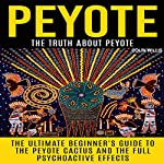 Peyote: The Truth About Peyote: The Ultimate Beginner's Guide to the Peyote Cactus and the Full Psychoactive Effects | Colin Willis