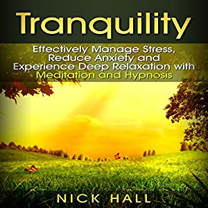 Tranquility: Effectively Manage Stress, Reduce Anxiety and Experience Deep Relaxation with Meditation and Hypnosis Speech