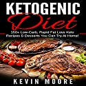 Ketogenic Diet: 150+ Low-Carb, Rapid Fat Loss Keto Recipes & Desserts You Can Try at Home! Audiobook by Kevin Moore Narrated by Tristan Wright