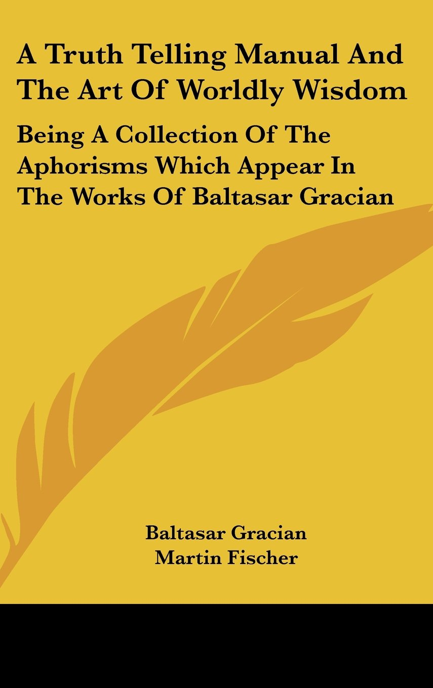 Download A Truth Telling Manual and the Art of Worldly Wisdom: Being a Collection of the Aphorisms Which Appear in the Works of Baltasar Gracian pdf