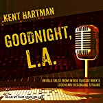 Goodnight, L.A.: Untold Tales from Inside Classic Rock's Legendary Recording Studios | Kent Hartman