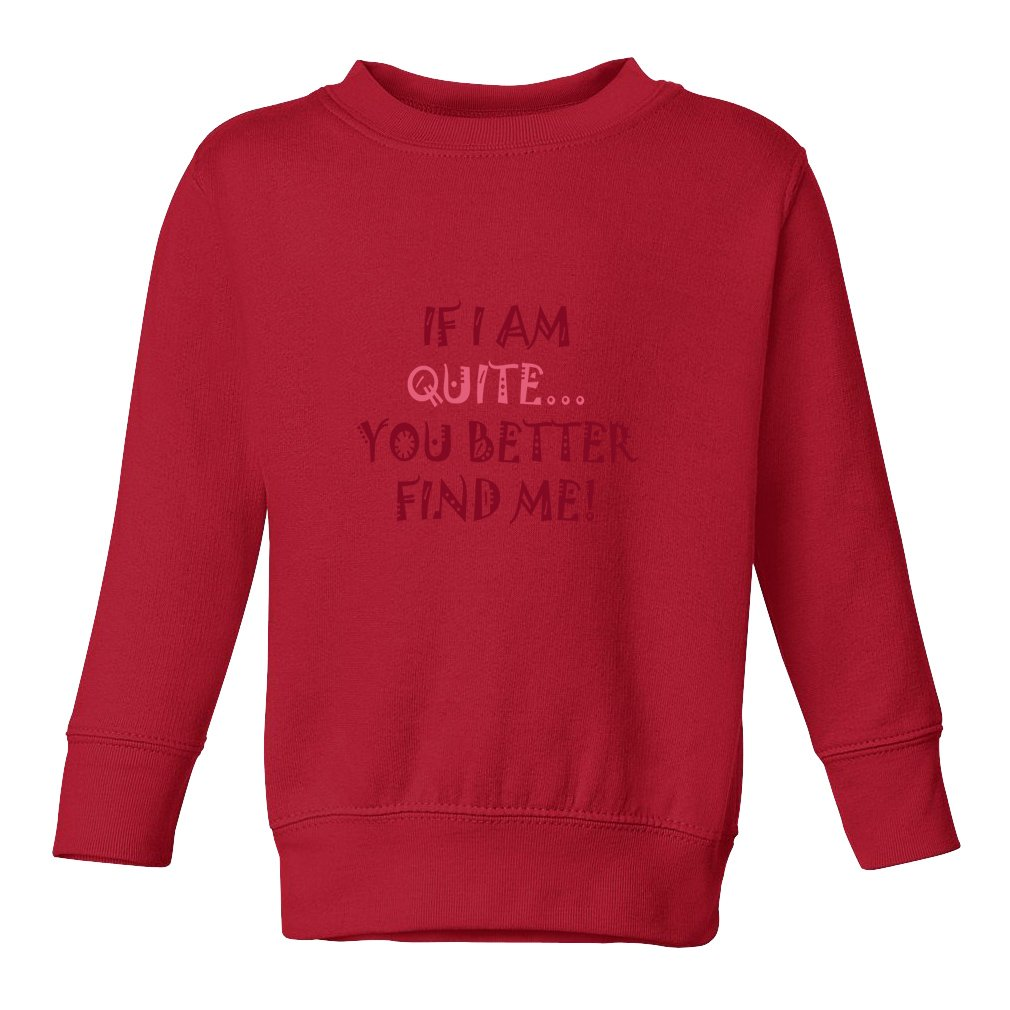 Funny If I Am Quite You Better Find Me! Toddler Long Sleeve Pullover Sweatshirt SWTLAU1061