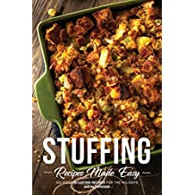 Stuffing Recipes Made Easy: Delicious Stuffing Recipes for the Holidays