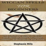 Wiccan Spells for Beginners: The Ultimate Guide to Wicca and Wiccan Spells for Health, Wealth, Relationships, and More! | Stephanie Mills