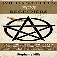 Wiccan Spells for Beginners: The Ultimate Guide to Wicca and Wiccan Spells for Health, Wealth, Relationships, and More! Audiobook by Stephanie Mills Narrated by Jason Sprenger