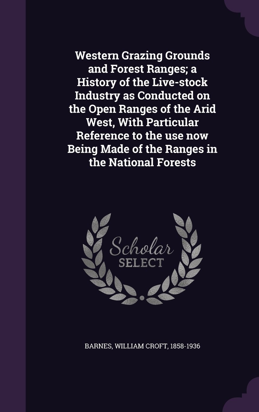 Western Grazing Grounds and Forest Ranges; A History of the Live-Stock Industry as Conducted on the Open Ranges of the Arid West, with Particular ... Made of the Ranges in the National Forests pdf