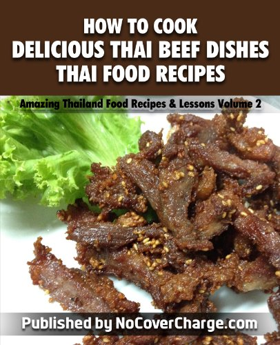 How to Cook Delicious Thai Beef Dishes Thai Food Recipes (Amazing Thailand Food Recipes & Lessons Book 2)