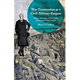 War Termination as a Civil-Military Bargain: Soldiers, Statesmen, and the Politics of Protracted Armed Conflict