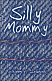 Silly Mommy, Kathleen A. Lebowski, 1608366235