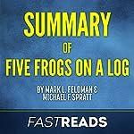 Summary of Five Frogs on a Log by Mark L. Feldman and Michael F. Spratt | Includes Key Takeaways & Analysis |  FastReads