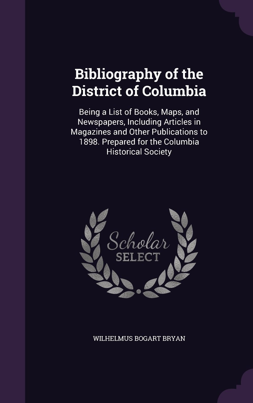 Download Bibliography of the District of Columbia: Being a List of Books, Maps, and Newspapers, Including Articles in Magazines and Other Publications to 1898. Prepared for the Columbia Historical Society PDF