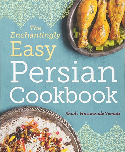 The Enchantingly Easy Persian Cookbook: 100 Simple Recipes for Beloved Persian Food Favorites by Shadi HasanzadeNemati