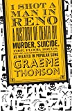 I Shot a Man in Reno : A History of Death by Murder, Suicide, Fire, Flood, Drugs, Disease and General Misadventure, As Related in Popular Song, Thomson, Graeme and Thomson, 0826428576