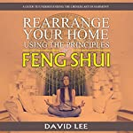 Rearrange Your Home Using the Principles of Feng Shui: A Guide to Understanding the Chinese Art of Harmony | David Lee