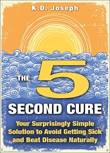 The 5-Second Cure: Your Surprisingly Simple Solution to Avoid Getting Sick and Beat Disease Naturally