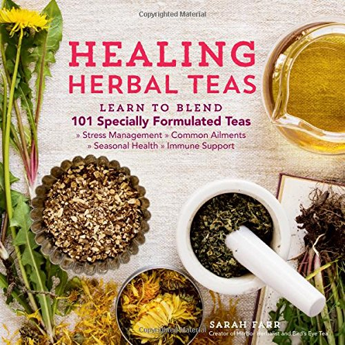 Healing Herbal Teas: Learn to Blend 101 Specially Formulated Teas for Stress Management, Common Ailments, Seasonal Health, and Immune Support by Sarah Farr