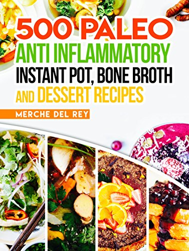 Paleo Anti Inflammatory: 500 Paleo Anti Inflammatory Instant Pot, Bone Broth and Dessert Recipes