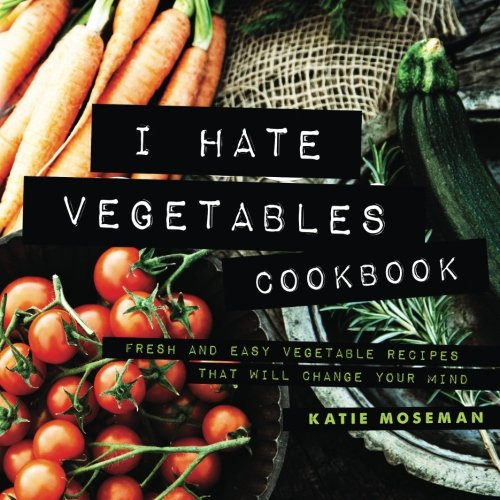I Hate Vegetables Cookbook: Fresh and Easy Vegetable Recipes That Will Change Your Mind by Katie Moseman