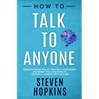 How to Talk to Anyone: Improve Social Skills, Gain Self-Confidence, and Boost Your Charisma to Instantly Connect With Anyone (90-Minute Success Guide)