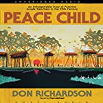 Peace Child: An Unforgettable Story of Primitive Jungle Treachery in the 20th Century | Don Richardson