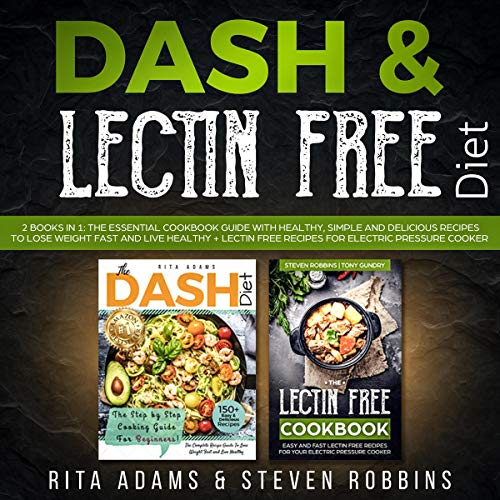 DASH & Lectin Free Diet: 2 Books in 1: The Essential Cookbook Guide with Healthy, Simple and Delicious Recipes to Lose Weight Fast and Live Healthy + Lectin Free Recipes for Electric Pressure Cooker by Rita Adams, Steven Robbins