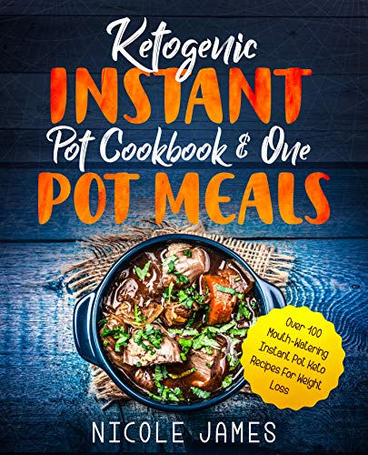 Ketogenic Instant Pot Cookbook & One Pot Meals: Over 100 Mouth-Watering Instant Pot Keto Recipes For Weight Loss by [James, Nicole]