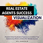 Real Estate Agents Success Visualization: Powerful Daily Visualization Hypnosis to Condition Your Subconsious Mind to Achieve the Ultimate Success | Will Johnson Jr.