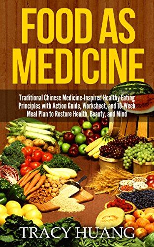 Food As Medicine: Traditional Chinese Medicine-Inspired Healthy Eating Principles with Action Guide, Worksheet, and 10-Week Meal Plan to Restore Health, Beauty, and Mind by Tracy Huang
