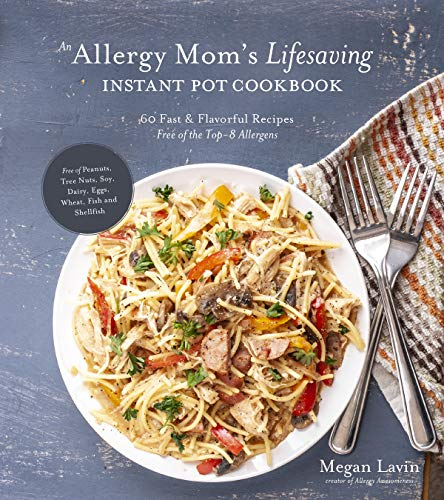An Allergy Mom's Lifesaving Instant Pot Cookbook: 60 Fast and Flavorful Recipes Free of the Top 8 Allergens by Megan Lavin