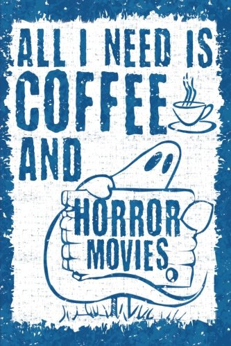 All I Need is Coffee and Horror Movies: 6x9 Journal, Lined Paper - 100 Pages, Spooky Scary Halloween Notebook, Ghosts and a Cup of Joe -