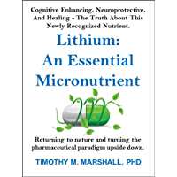 Lithium: An Essential Micronutrient: Cognitive enhancing, neuroprotective, and healing - the truth about this newly recognized nutrient. (English Edition)