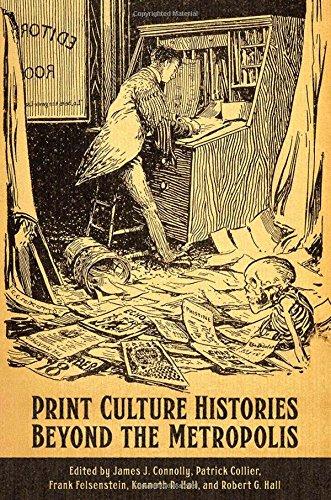 Print Culture Histories Beyond the Metropolis (Studies in Book and Print Culture)