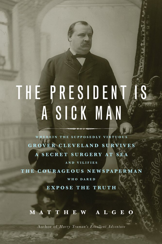 The President Is a Sick Man: Wherein the Supposedly Virtuous Grover Cleveland Survives a Secret Surgery at Sea and Vilifies the Courageous Newspaperman Who ...