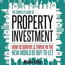 The Complete Guide to Property Investment: How to Survive and Thrive in the New World of Buy-to-Let Audiobook by Rob Dix Narrated by Rob Dix
