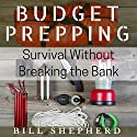Budget Prepping: Survival Without Breaking the Bank Audiobook by Bill Shepherd Narrated by Joshua Bennington