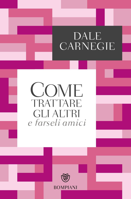 Come trattare gli altri e farseli amici Copertina flessibile – 10 gen 2018 Dale Carnegie M. Marazza Bompiani 8845296083