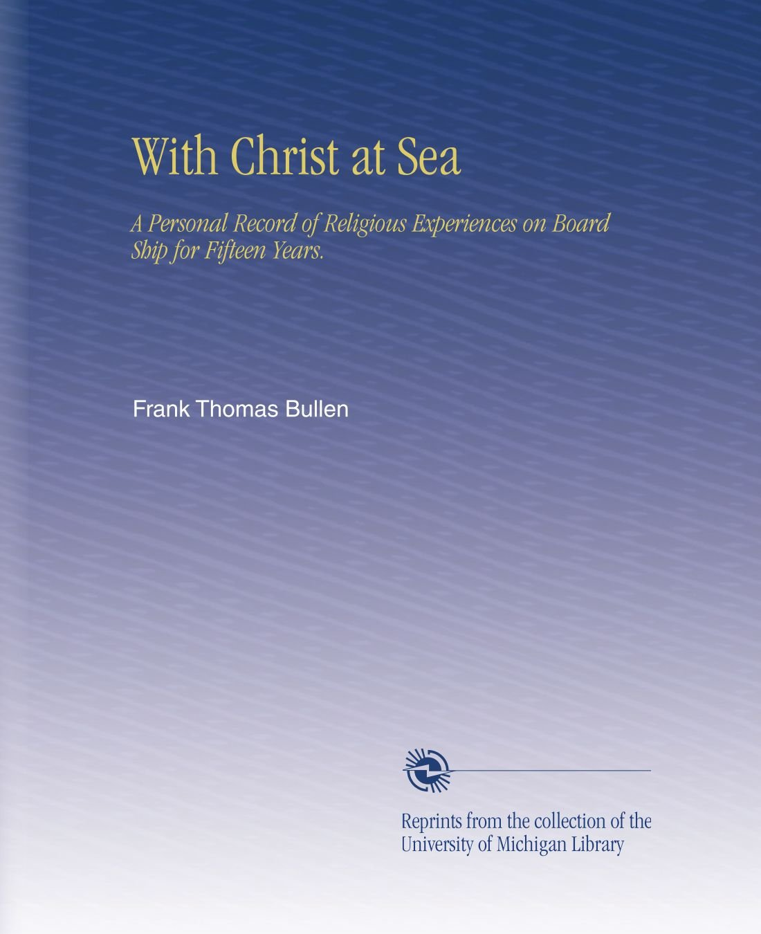 Download With Christ at Sea: A Personal Record of Religious Experiences on Board Ship for Fifteen Years. ebook