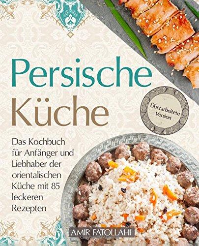 Persische Küche – Das Kochbuch für Anfänger und Liebhaber der orientalischen Küche mit 85 leckeren Rezepten (German Edition) by Amir Fatollahi