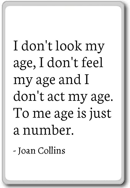 I Dont Look My Age I Dont Feel My Age And I Joan Collins
