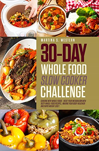 30-Day Whole Food Slow Cooker Challenge: Whole Food Recipes For Your Slow Cooker – Fast ,Delicious and Easy Approved Whole Foods Recipes for Weight Loss! by Martina Western