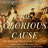 The Glorious Cause: The American Revolution: 1763-1789