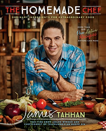 The Homemade Chef: Ordinary Ingredients for Extraordinary Food by Chef James Tahhan