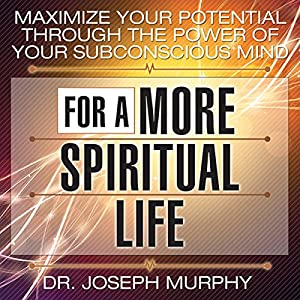 Maximize Your Potential Through the Power of Your Subconscious Mind for a More Spiritual Life Audiobook