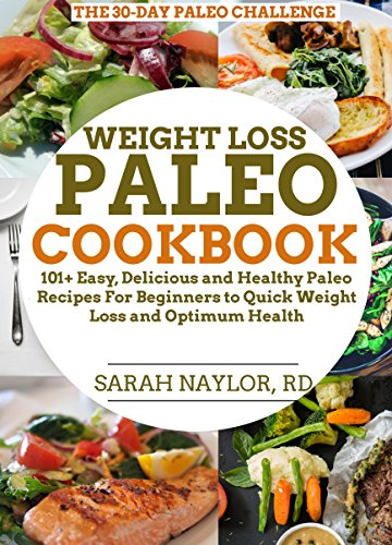 Weight Loss Paleo Cookbook : 101+ Easy, Delicious and Healthy Paleo Recipes For Beginners to Quick Weight Loss and Optimum Health by Sarah Naylor RD