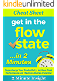 Cheat Sheet: Get in The Flow State…In 2 Minutes - Supercharge Your Productivity,  Achieve Peak Performance and Maximize Human Potential