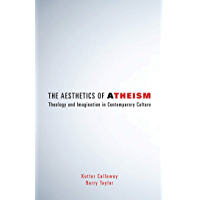 The Aesthetics of Atheism: Theology and Imagination in Contemporary Culture