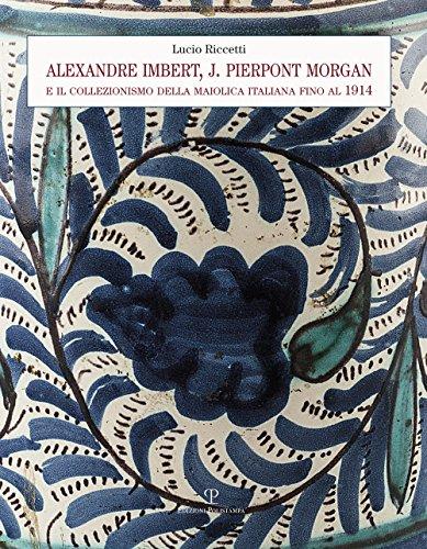 Alexandre Imbert  J  Pierpont Morgan E Il Collezionismo Della Maiolica Italiana Fino Al 1914